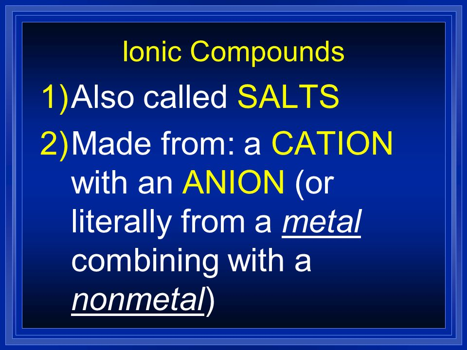 Ionic Compounds Also called SALTS.