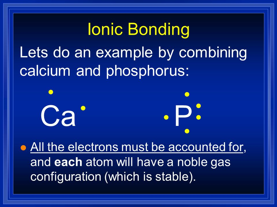 Ionic Bonding Lets do an example by combining calcium and phosphorus: Ca. P.
