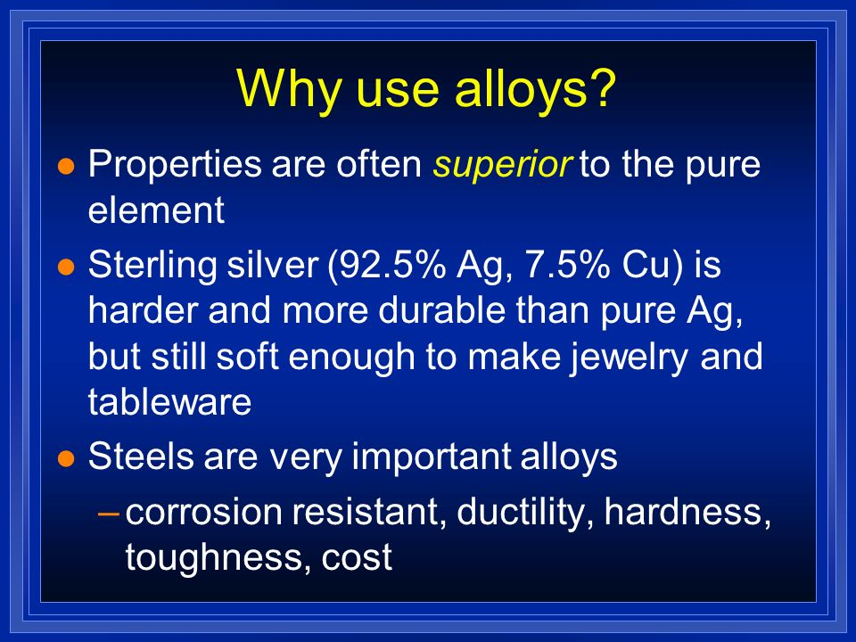 Why use alloys Properties are often superior to the pure element