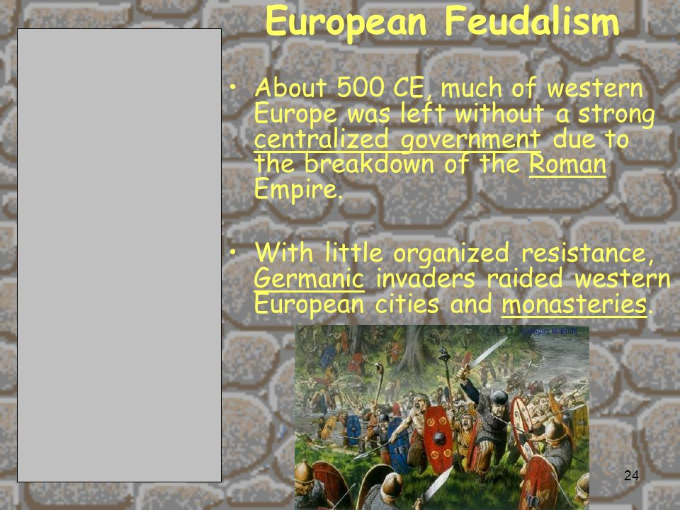 European Feudalism About 500 CE, much of western Europe was left without a strong centralized government due to the breakdown of the Roman Empire.