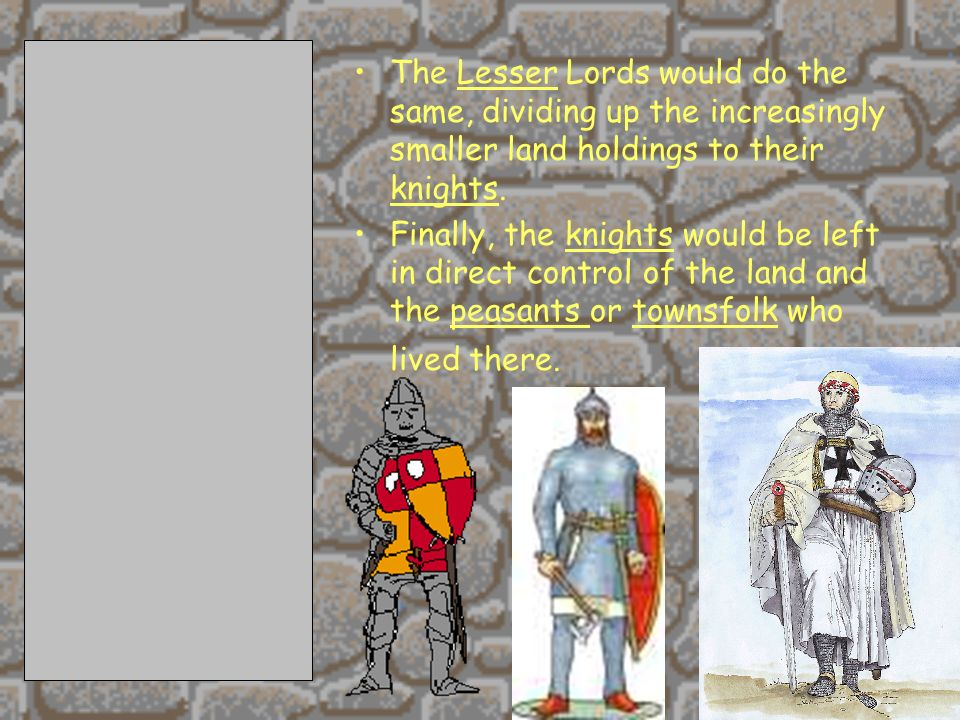 The Lesser Lords would do the same, dividing up the increasingly smaller land holdings to their knights.