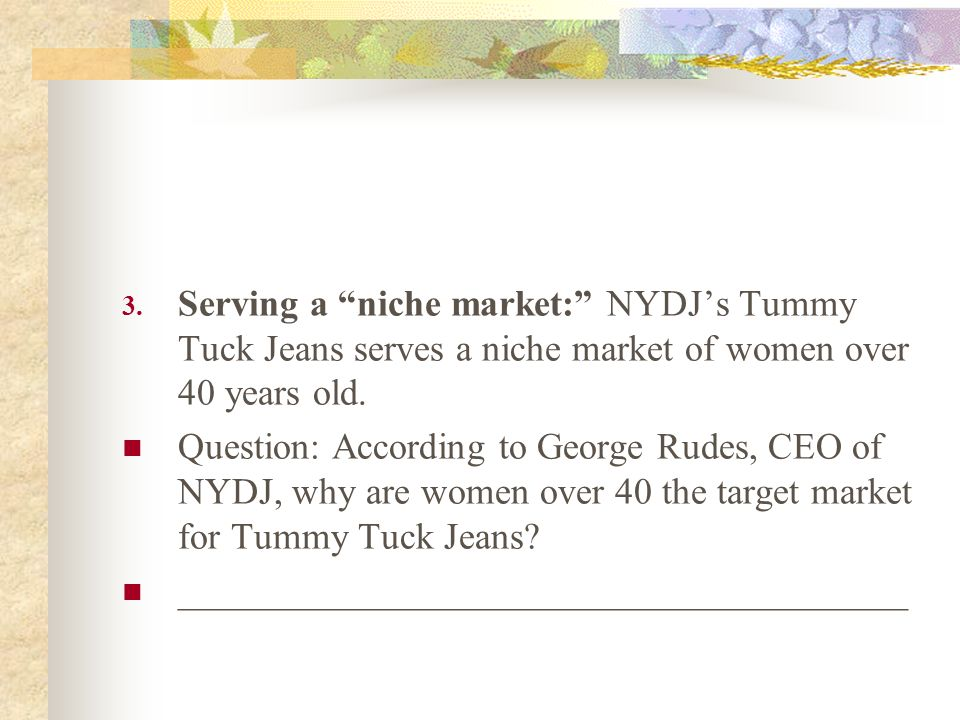 Serving a niche market: NYDJ's Tummy Tuck Jeans serves a niche market of women over 40 years old.