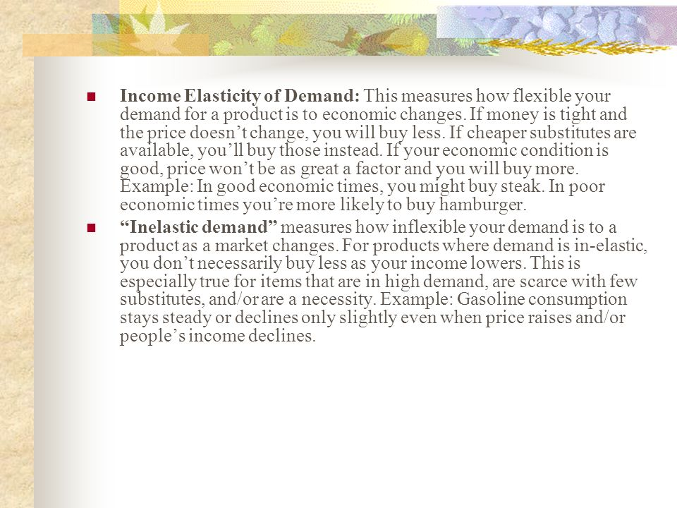 Income Elasticity of Demand: This measures how flexible your demand for a product is to economic changes. If money is tight and the price doesn't change, you will buy less. If cheaper substitutes are available, you'll buy those instead. If your economic condition is good, price won't be as great a factor and you will buy more. Example: In good economic times, you might buy steak. In poor economic times you're more likely to buy hamburger.