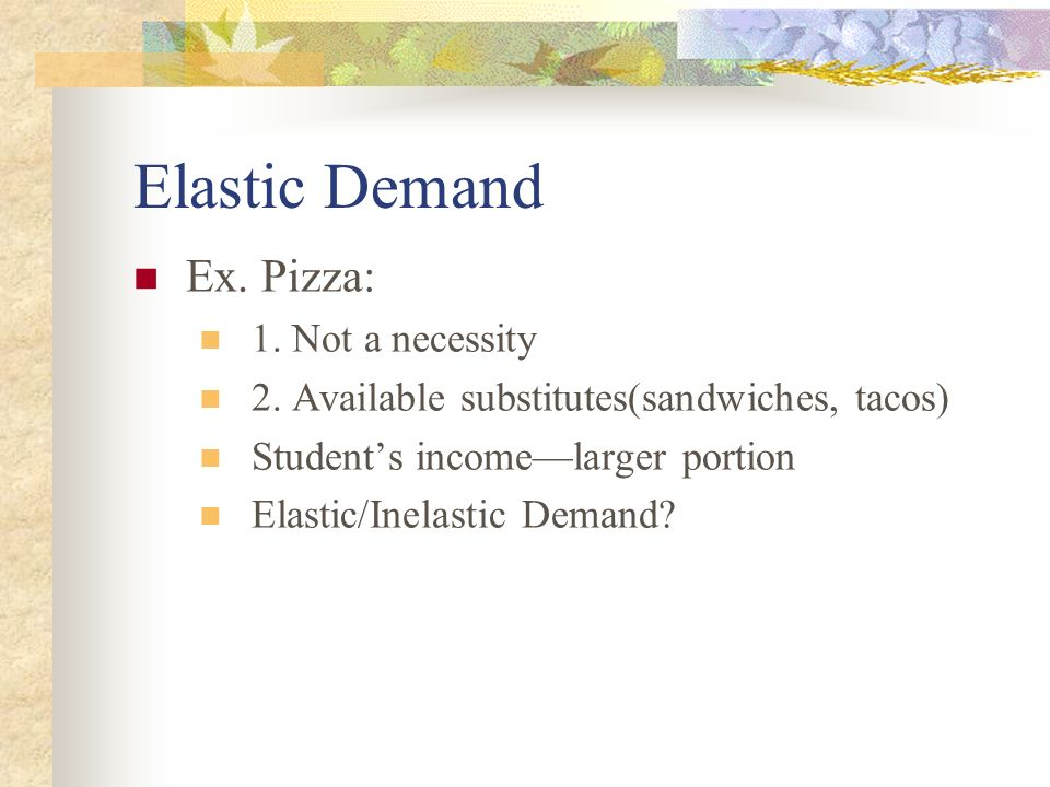Elastic Demand Ex. Pizza: 1. Not a necessity