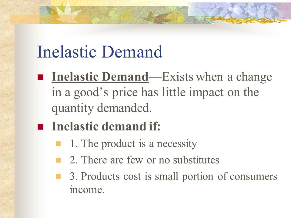 Inelastic Demand Inelastic Demand—Exists when a change in a good's price has little impact on the quantity demanded.