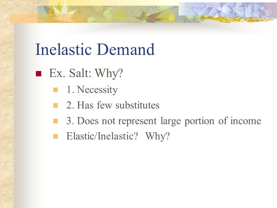 Inelastic Demand Ex. Salt: Why 1. Necessity 2. Has few substitutes