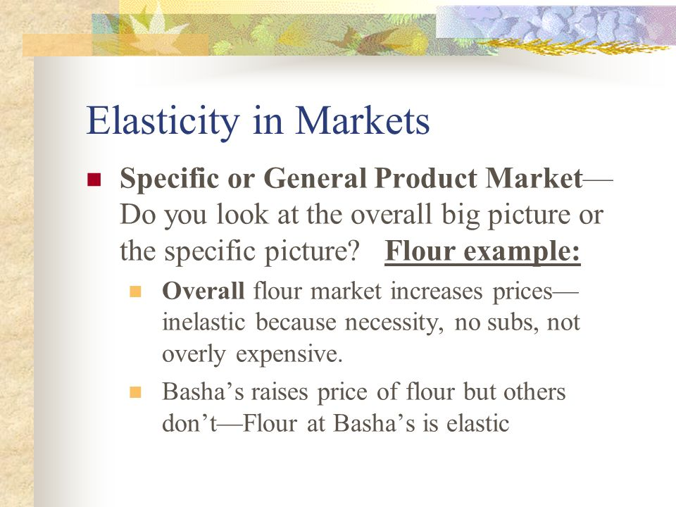 Elasticity in Markets Specific or General Product Market—Do you look at the overall big picture or the specific picture Flour example:
