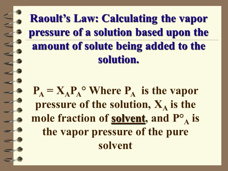 Raoult's Law: Calculating the vapor pressure of a solution based upon the amount of solute being added to the solution.