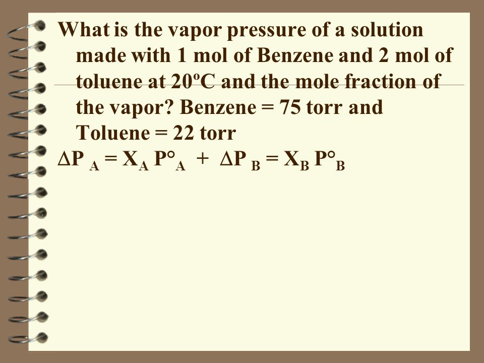 What is the vapor pressure of a solution made with 1 mol of Benzene and 2 mol of toluene at 20ºC and the mole fraction of the vapor Benzene = 75 torr and Toluene = 22 torr