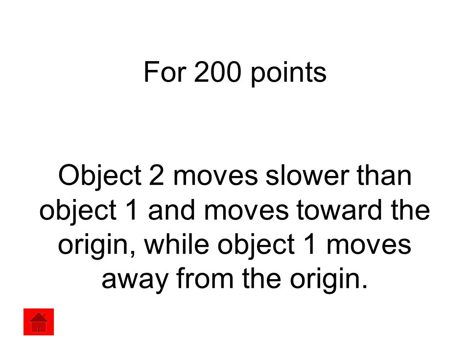 For 200 points Object 2 moves slower than object 1 and moves toward the origin, while object 1 moves away from the origin.