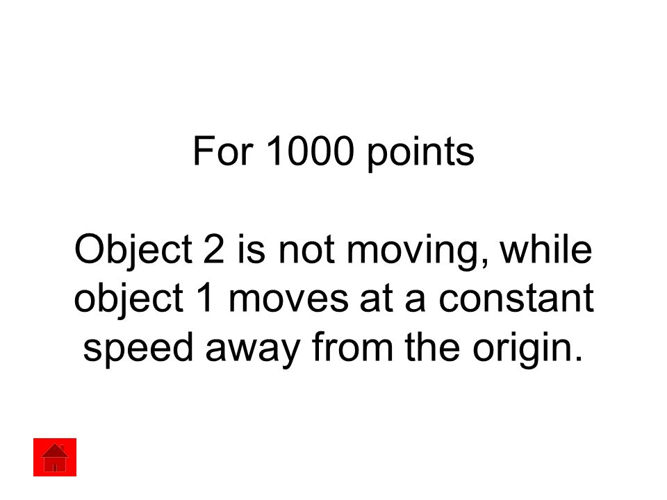 For 1000 points Object 2 is not moving, while object 1 moves at a constant speed away from the origin.