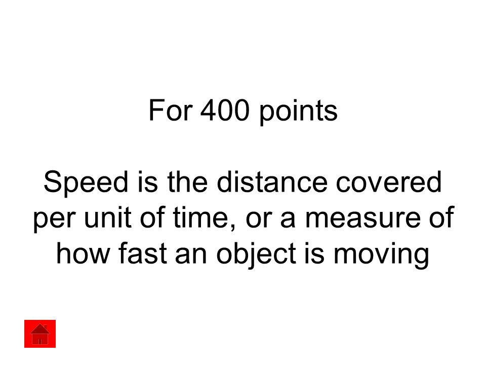 For 400 points Speed is the distance covered per unit of time, or a measure of how fast an object is moving