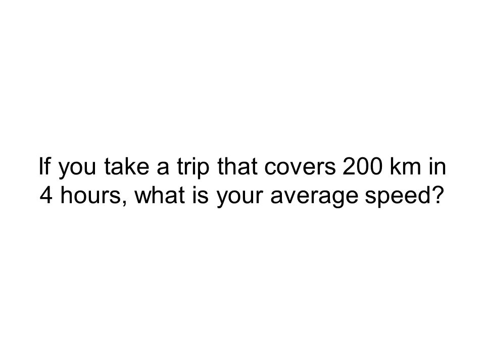If you take a trip that covers 200 km in 4 hours, what is your average speed
