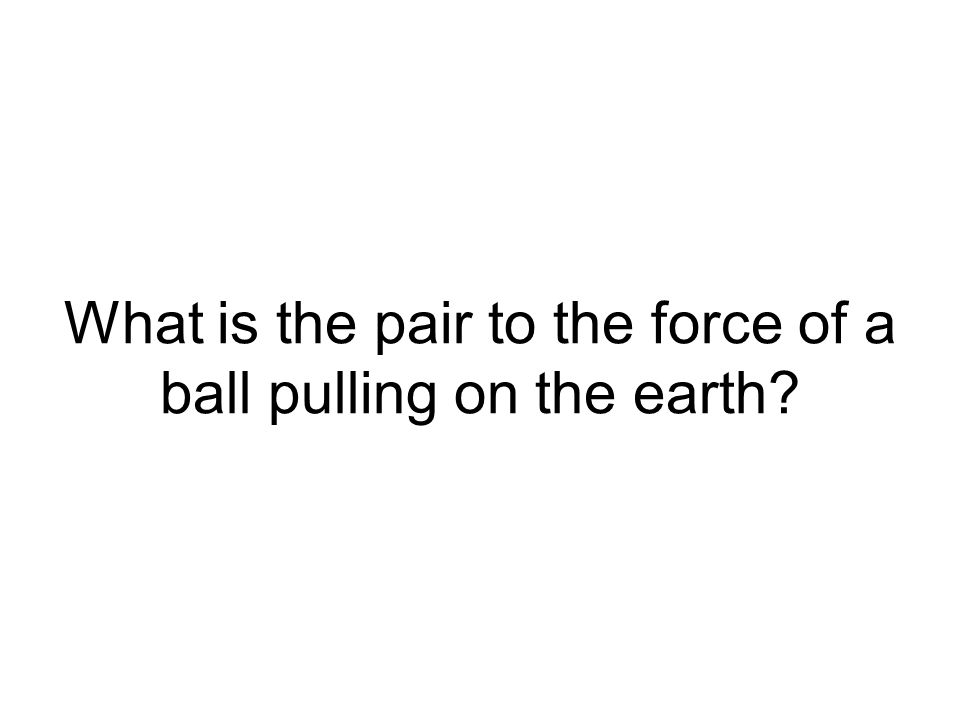 What is the pair to the force of a ball pulling on the earth