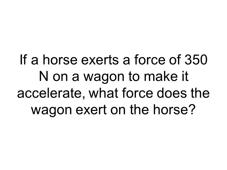 If a horse exerts a force of 350 N on a wagon to make it accelerate, what force does the wagon exert on the horse