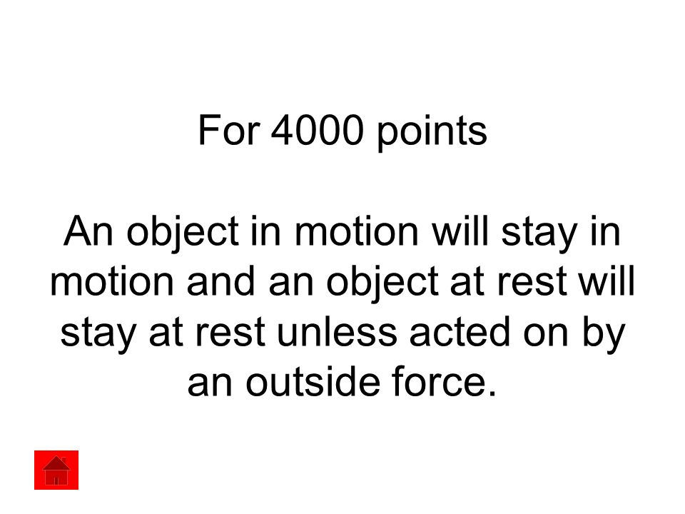 For 4000 points An object in motion will stay in motion and an object at rest will stay at rest unless acted on by an outside force.