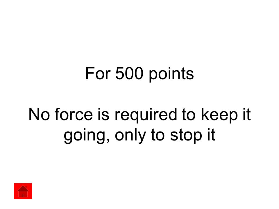 For 500 points No force is required to keep it going, only to stop it