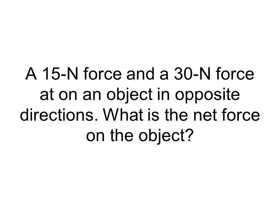 A 15-N force and a 30-N force at on an object in opposite directions