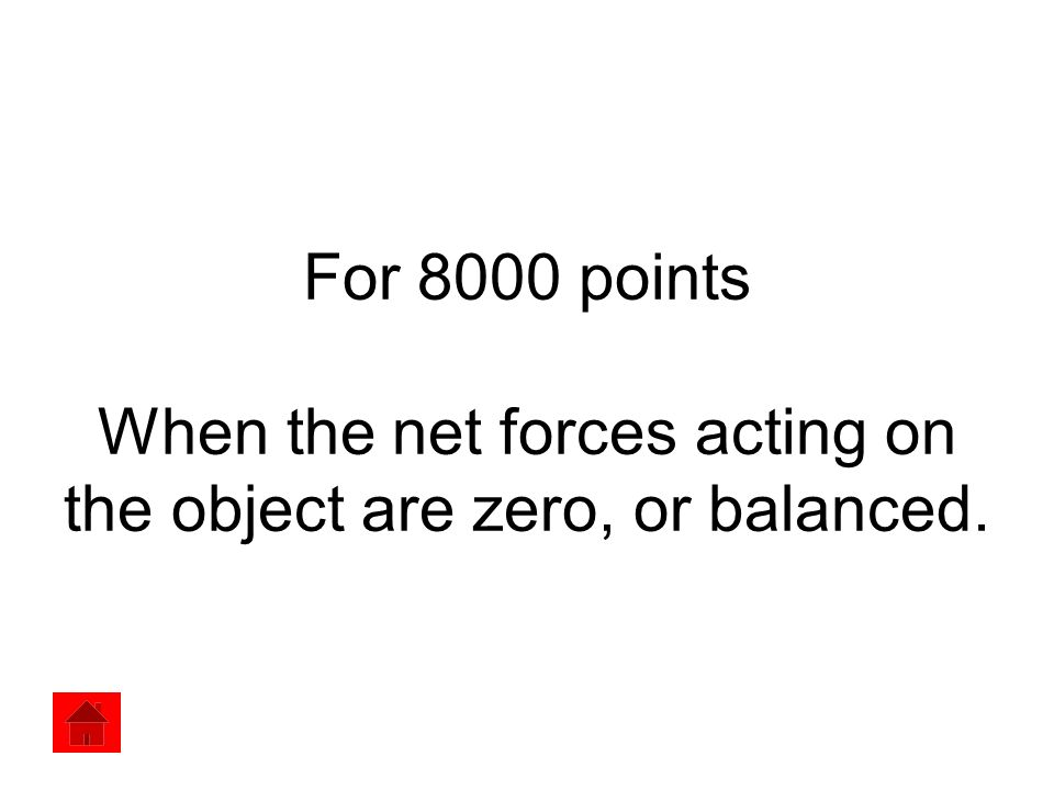 For 8000 points When the net forces acting on the object are zero, or balanced.