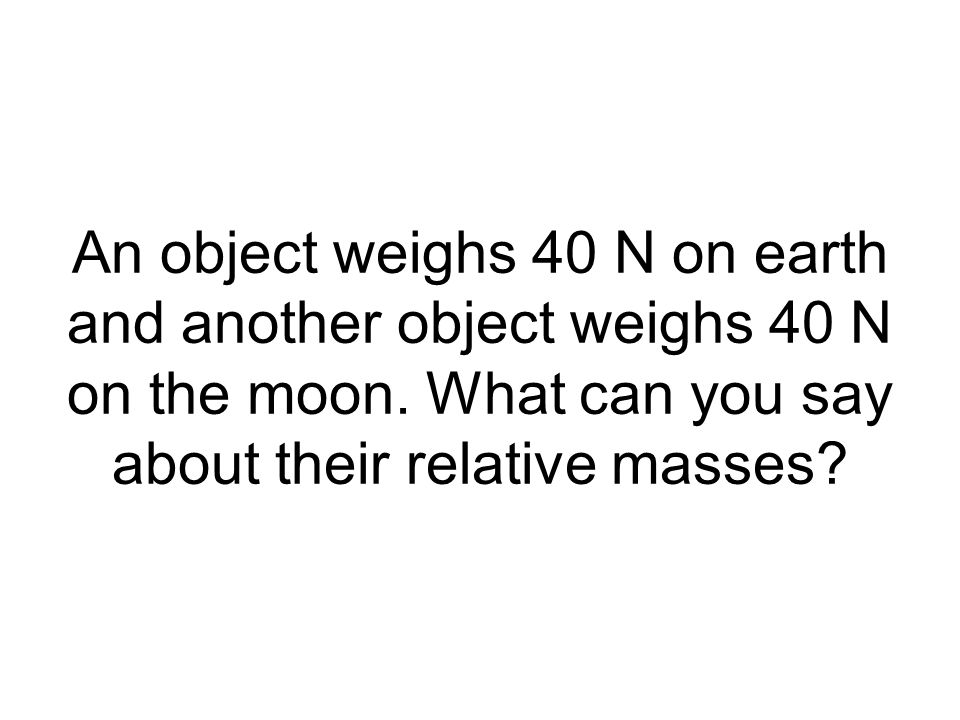 An object weighs 40 N on earth and another object weighs 40 N on the moon.