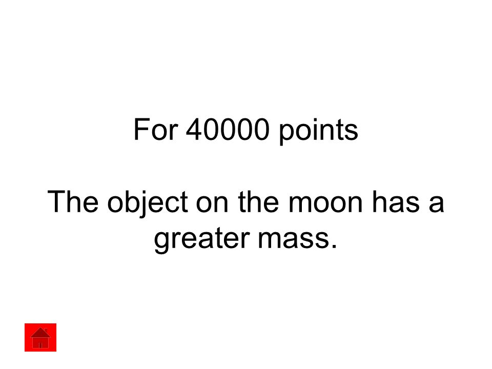 For 40000 points The object on the moon has a greater mass.