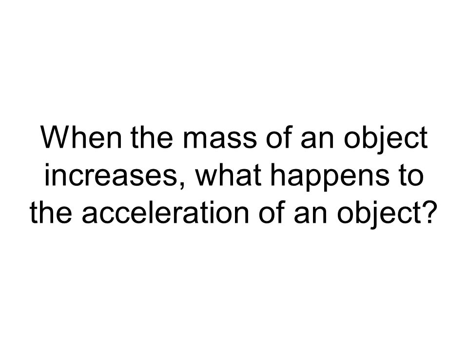 When the mass of an object increases, what happens to the acceleration of an object