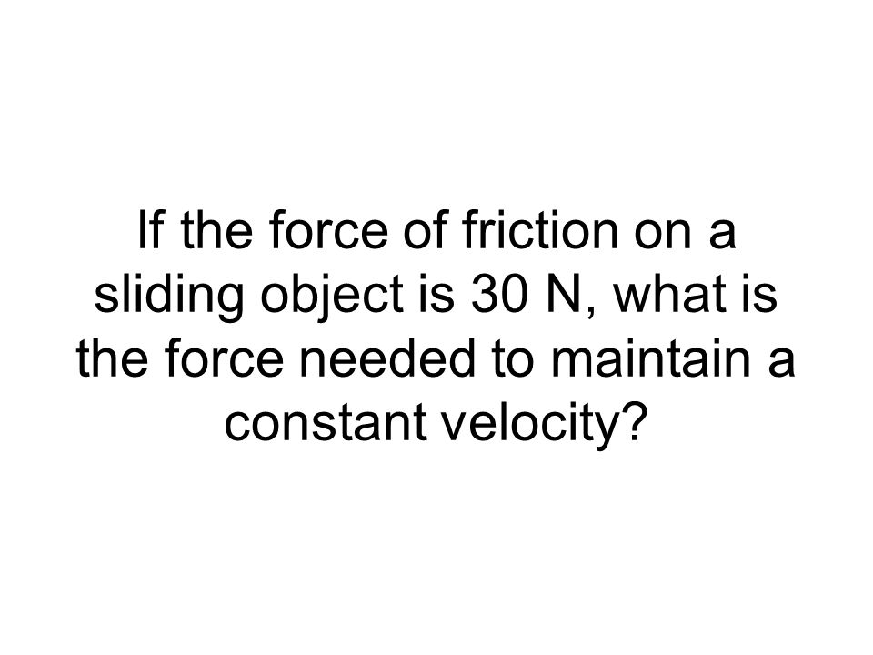 If the force of friction on a sliding object is 30 N, what is the force needed to maintain a constant velocity