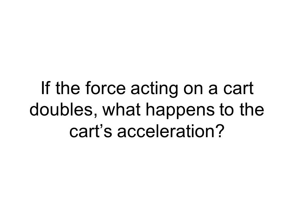 If the force acting on a cart doubles, what happens to the cart's acceleration