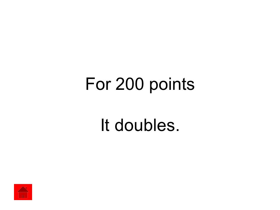 For 200 points It doubles.