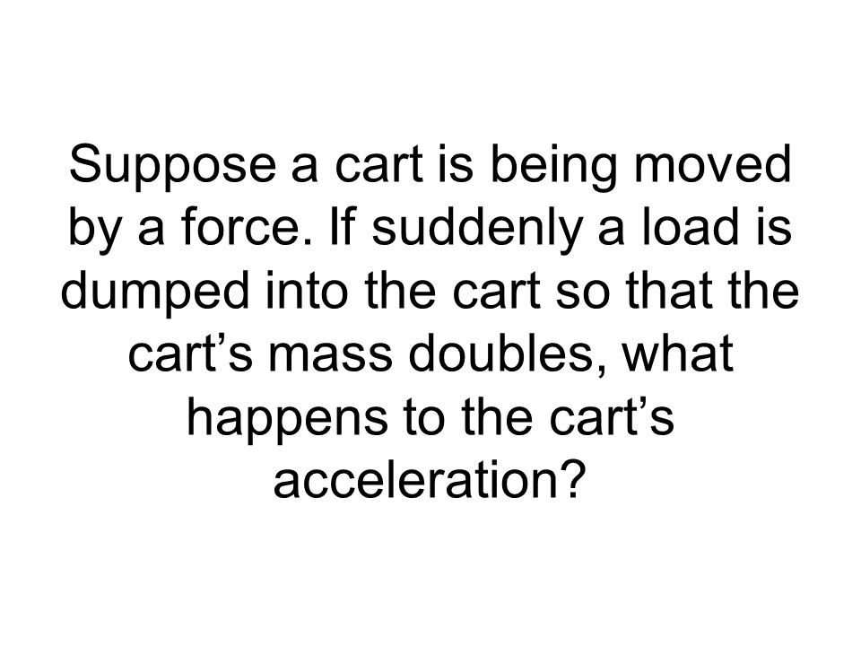 Suppose a cart is being moved by a force