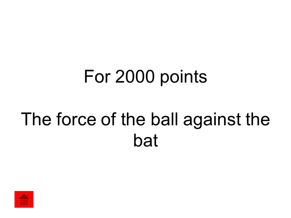 For 2000 points The force of the ball against the bat