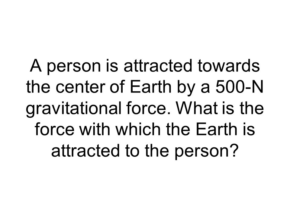 A person is attracted towards the center of Earth by a 500-N gravitational force.