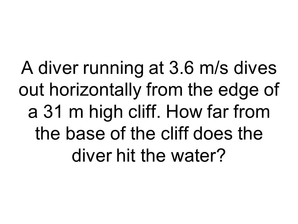 A diver running at 3.6 m/s dives out horizontally from the edge of a 31 m high cliff.