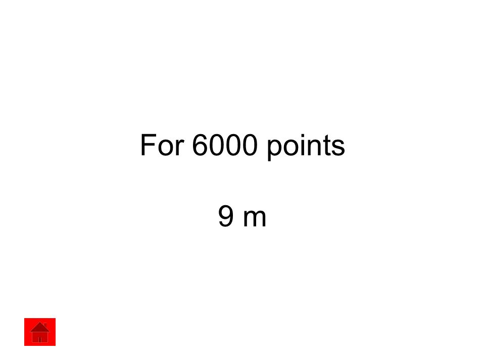 For 6000 points 9 m