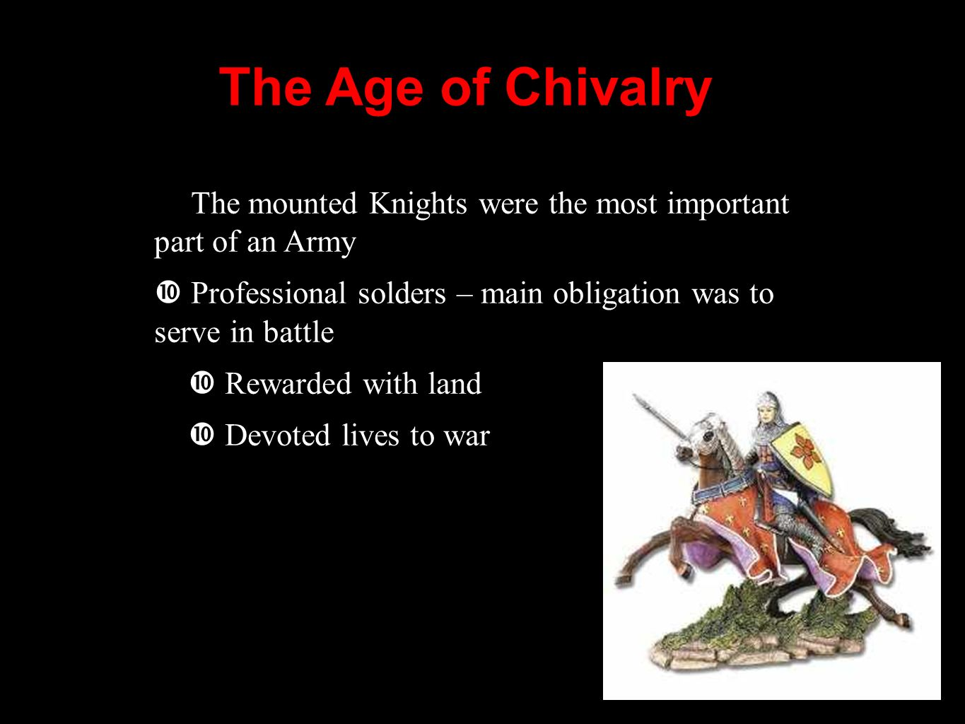 The Age of Chivalry The mounted Knights were the most important part of an Army. Professional solders – main obligation was to serve in battle.