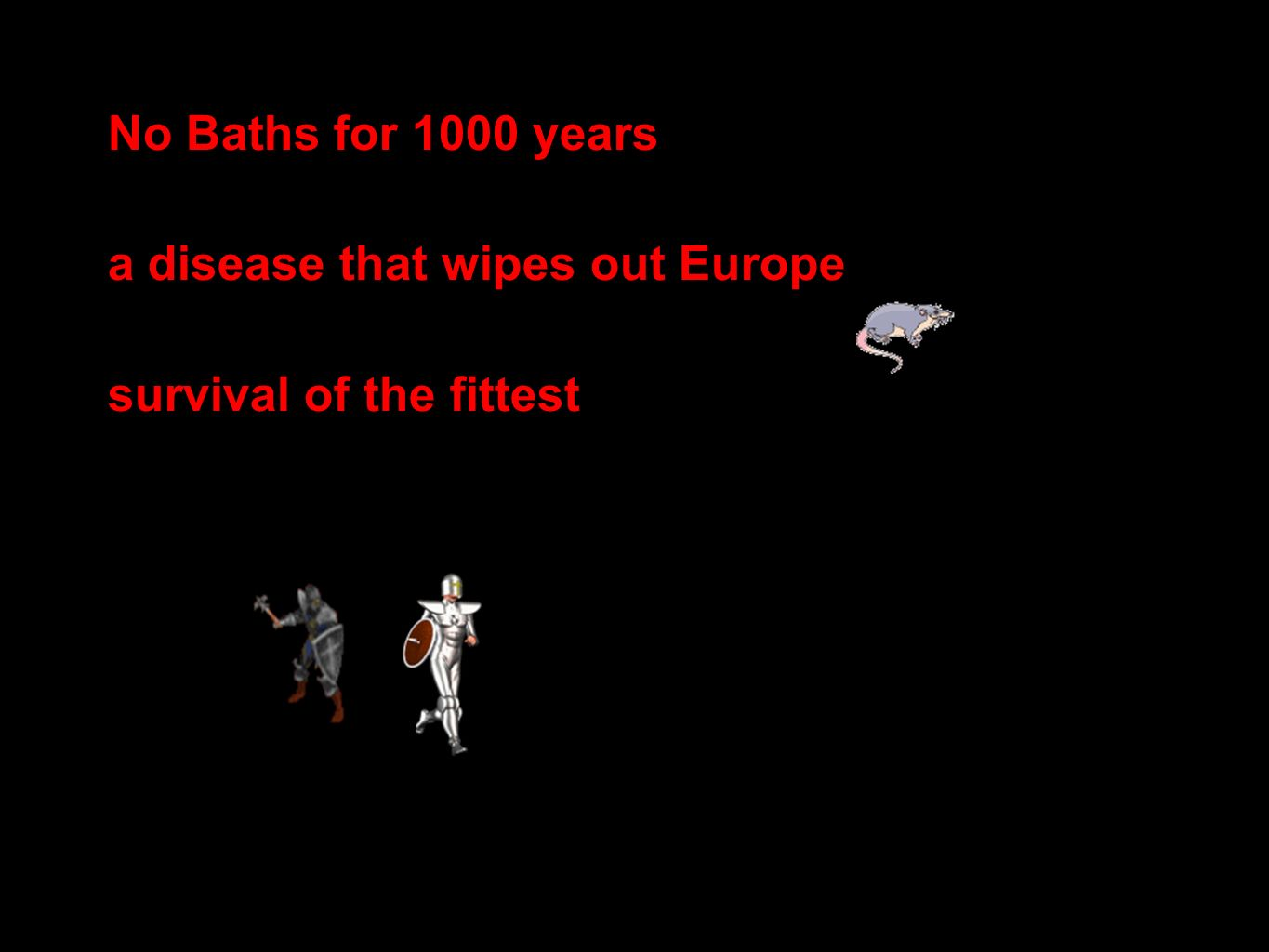 No Baths for 1000 years a disease that wipes out Europe survival of the fittest