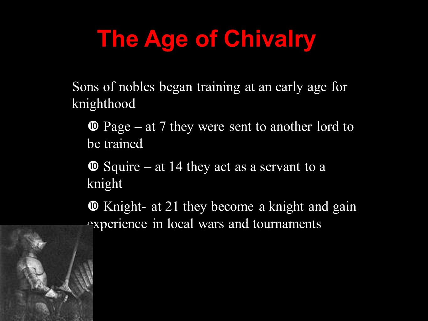 The Age of Chivalry Sons of nobles began training at an early age for knighthood. Page – at 7 they were sent to another lord to be trained.