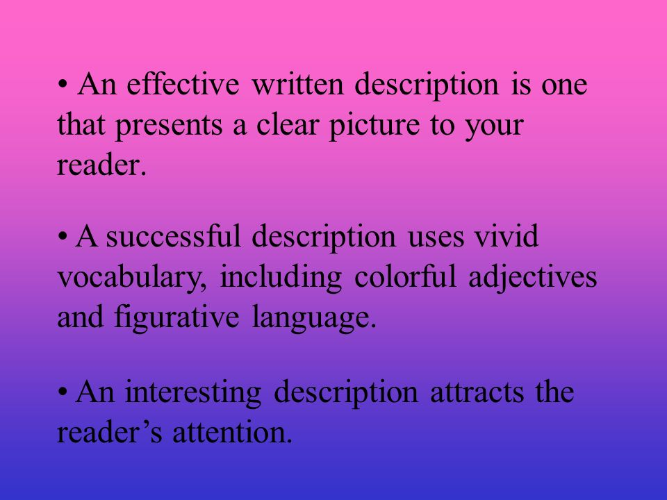 An effective written description is one that presents a clear picture to your reader.