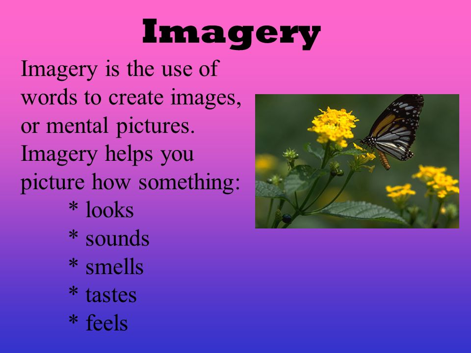 Imagery Imagery is the use of words to create images, or mental pictures. Imagery helps you. picture how something: