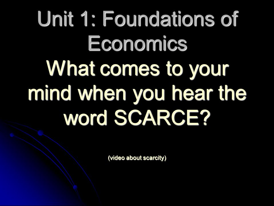 Unit 1: Foundations of Economics What comes to your mind when you hear the word SCARCE.