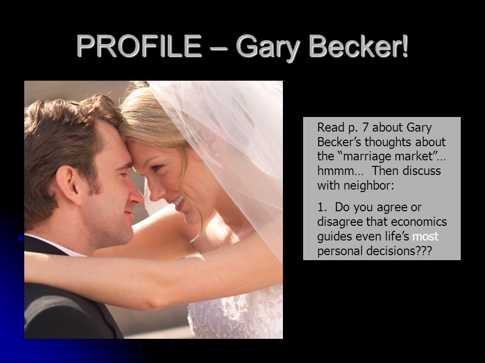 PROFILE – Gary Becker! Read p. 7 about Gary Becker's thoughts about the marriage market … hmmm… Then discuss with neighbor: