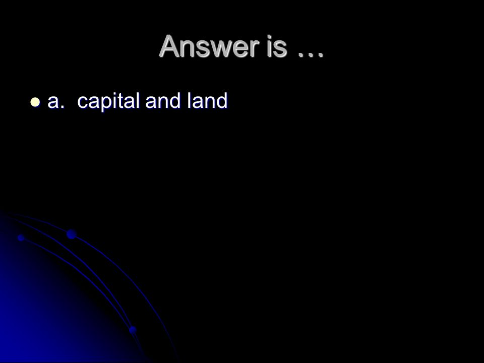 Answer is … a. capital and land