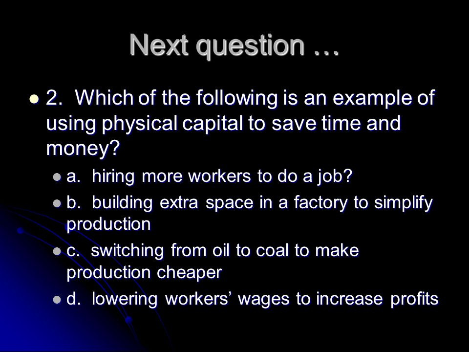 Next question … 2. Which of the following is an example of using physical capital to save time and money