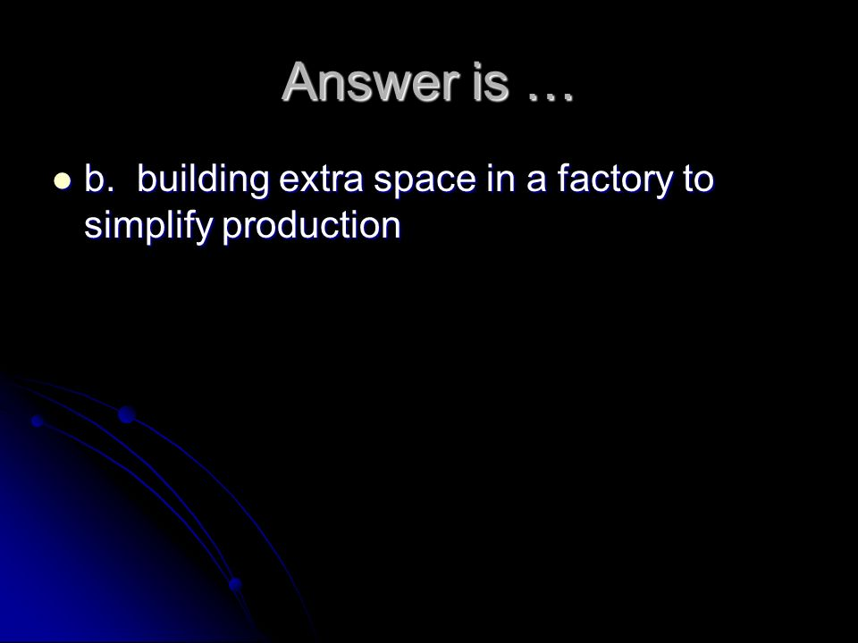 Answer is … b. building extra space in a factory to simplify production