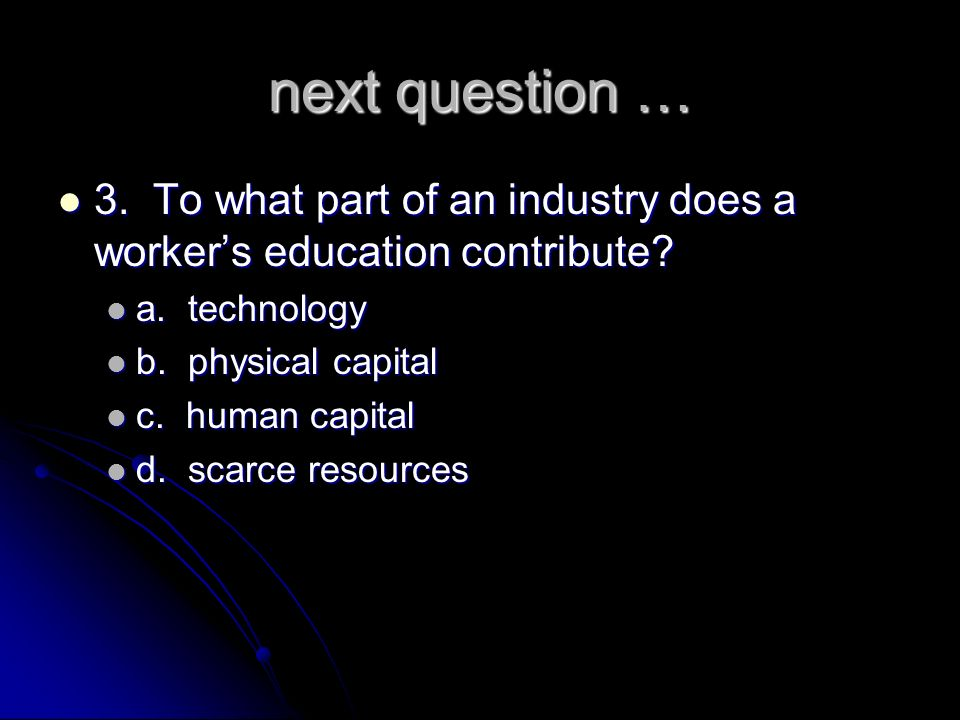 next question … 3. To what part of an industry does a worker's education contribute a. technology.
