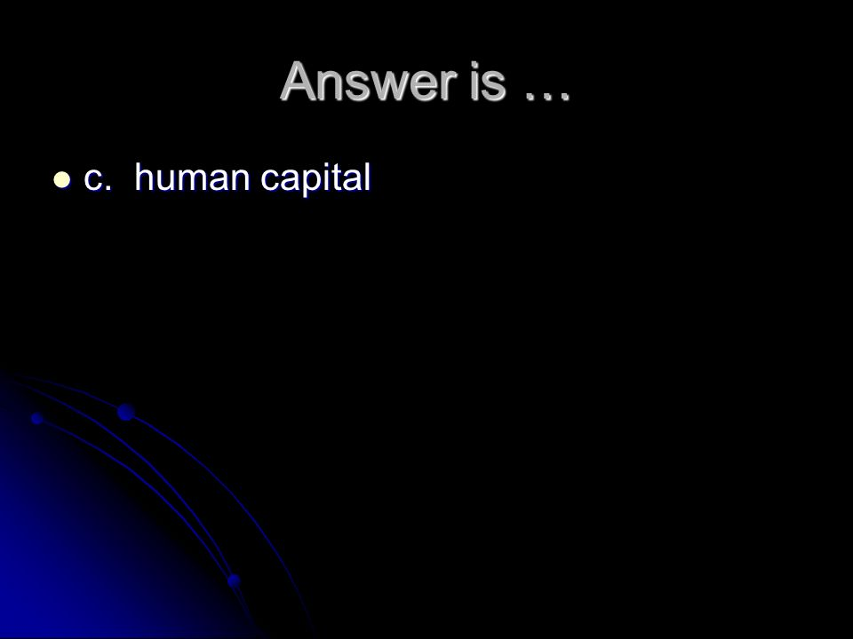 Answer is … c. human capital