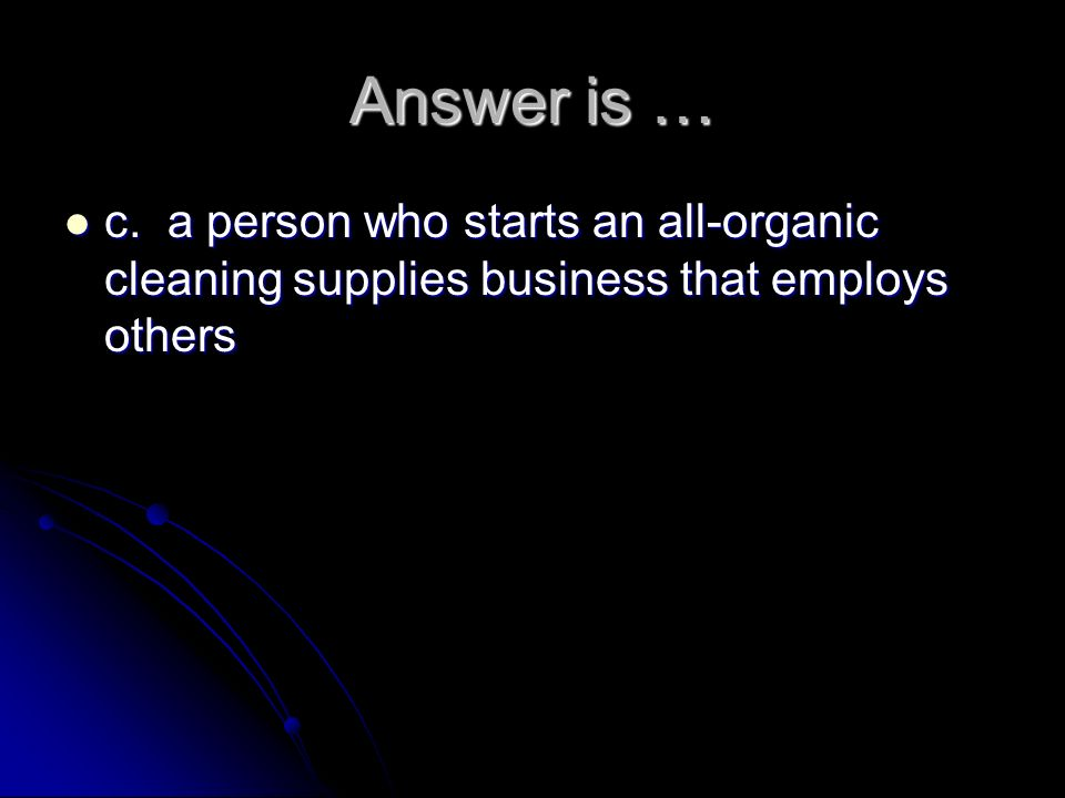 Answer is … c. a person who starts an all-organic cleaning supplies business that employs others