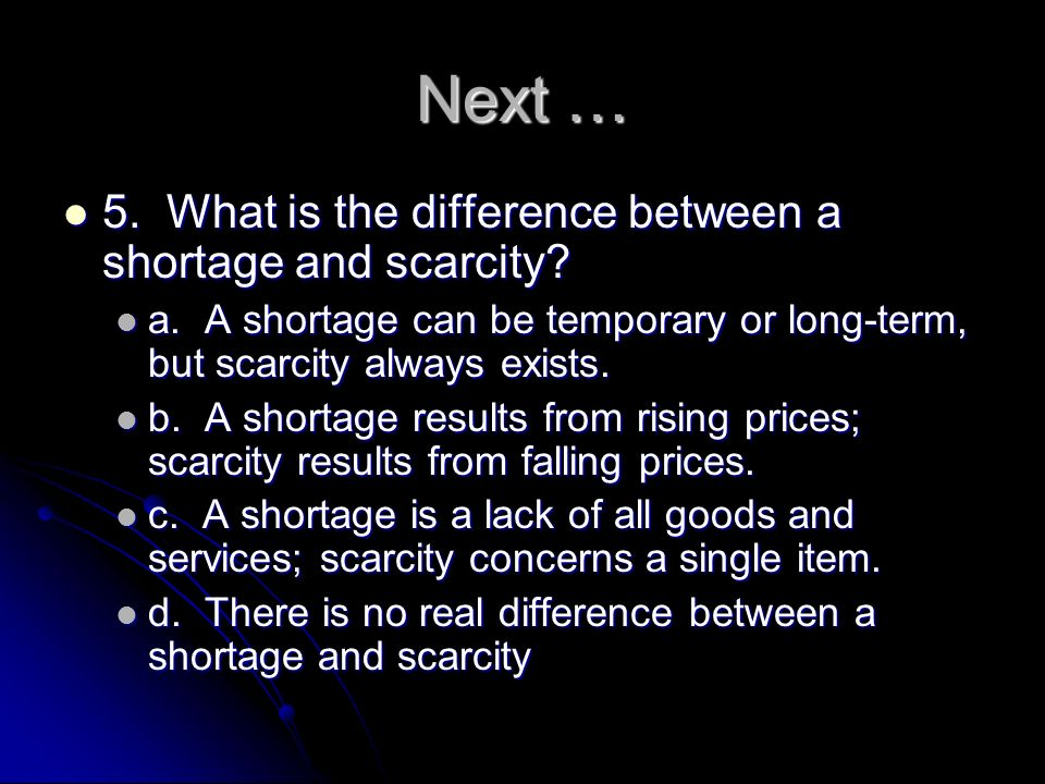 Next … 5. What is the difference between a shortage and scarcity