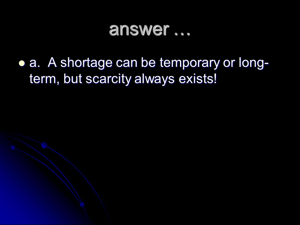 answer … a. A shortage can be temporary or long-term, but scarcity always exists!