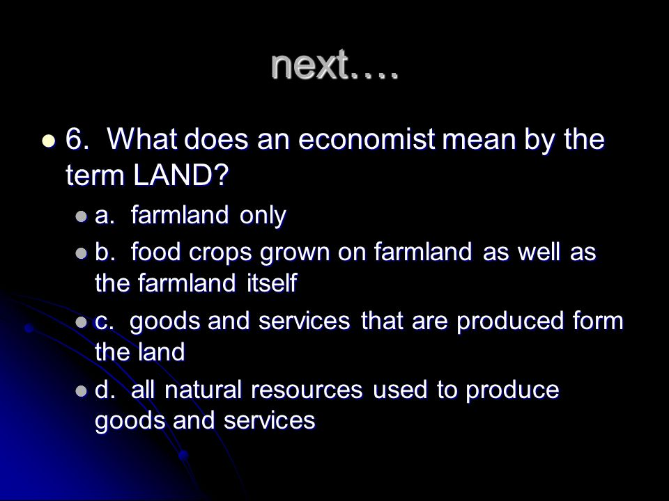 next…. 6. What does an economist mean by the term LAND
